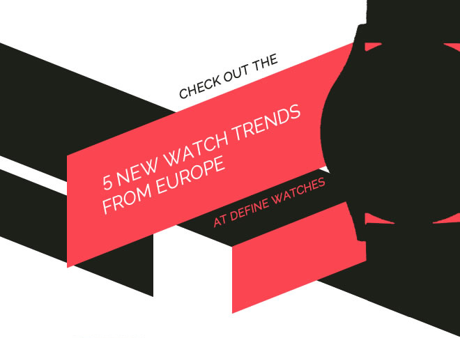 5 New Watch Trends from Europe